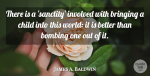 James A. Baldwin Quote About Funny, Uplifting, Baby: There Is A Sanctity Involved...