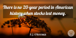 Money Quotes, P. J. O'Rourke Quote About History, Money, Period, Stocks: There Is No 20 Year...