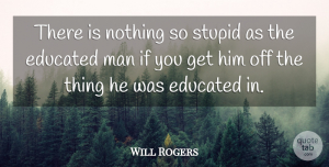 Inspirational Quotes, Will Rogers Quote About Inspirational, Education, Stupid: There Is Nothing So Stupid...