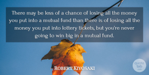 Money Quotes, Robert Kiyosaki Quote About Chance, Fund, Less, Losing, Lottery: There May Be Less Of...