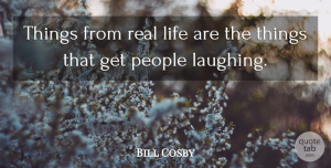 Life Quotes, Bill Cosby Quote About Life, People: Things From Real Life Are...