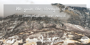 Inspirational Quotes, Ralph Waldo Emerson Quote About Inspirational, Temptation, Gains: We Gain The Strength Of...