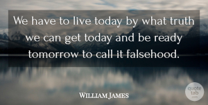 Truth Quotes, William James Quote About Life, Trust, Truth: We Have To Live Today...