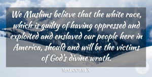 Malcolm X Quote About Believe, Divine, Enslaved, Exploited, God: We Muslims Believe That The...