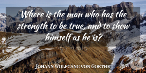 Truth Quotes, Johann Wolfgang von Goethe Quote About Strength, Truth, Honesty: Where Is The Man Who...