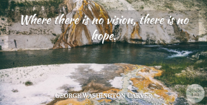 George Washington Carver Quote About Inspirational, Leadership, Hope: Where There Is No Vision...