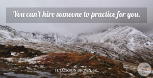 H. Jackson Brown, Jr. Quote About Practice, Famous Basketball, Practise: You Cant Hire Someone To...