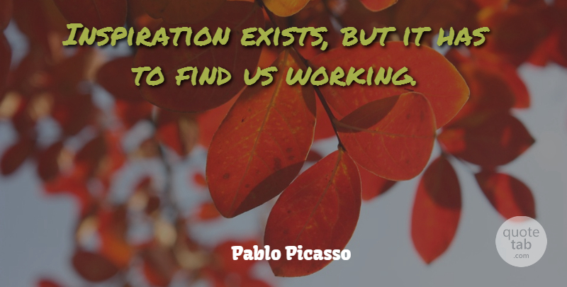 Pablo Picasso Quote About Inspirational, Positive, Success: Inspiration Exists But It Has...