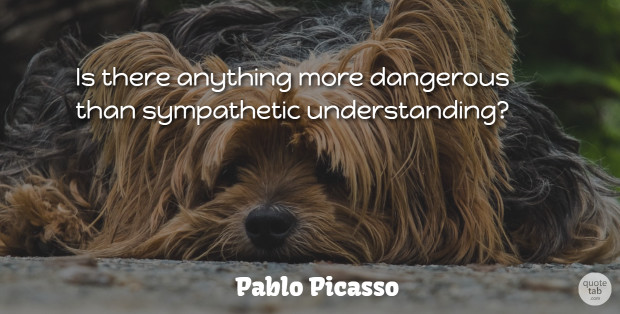 Pablo Picasso Quote About Sympathy, Artist, Understanding: Is There Anything More Dangerous...