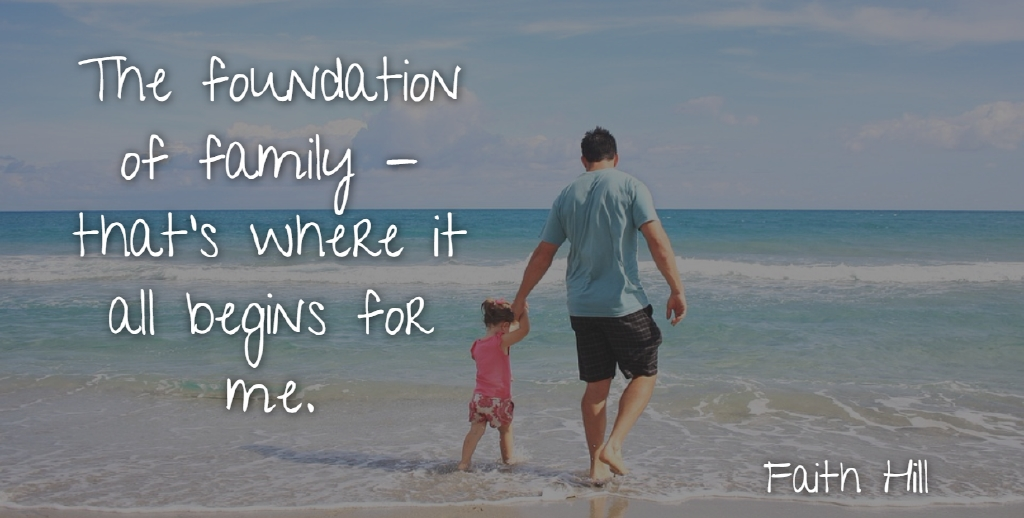 Faith Hill Quote About Family, Foundation: The Foundation Of Family Thats...