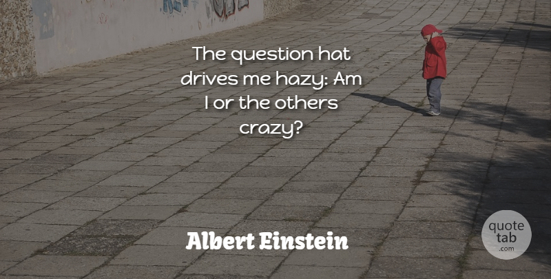 Albert Einstein Quote About Drives, Hat, Others, Question: The Question Hat Drives Me...