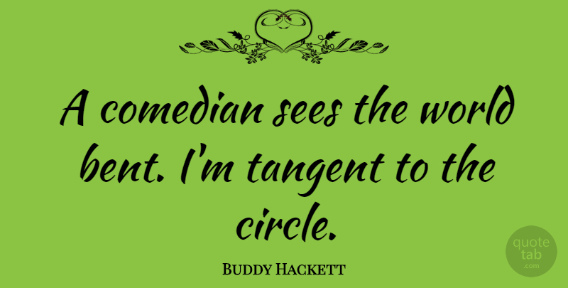 Buddy Hackett Quote About Circles, Comedian, World: A Comedian Sees The World...