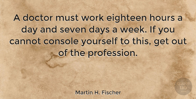 Martin H. Fischer Quote About Cannot, Console, Days, Eighteen, English Musician: A Doctor Must Work Eighteen...