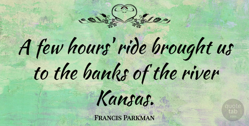 Francis Parkman Quote About Banks, Brought, Few: A Few Hours Ride Brought...