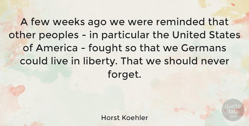 Horst Koehler Quote About America, Few, Fought, Germans, Particular: A Few Weeks Ago We...