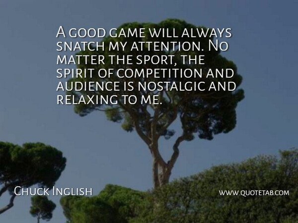 Chuck Inglish Quote About Audience, Competition, Good, Matter, Nostalgic: A Good Game Will Always...