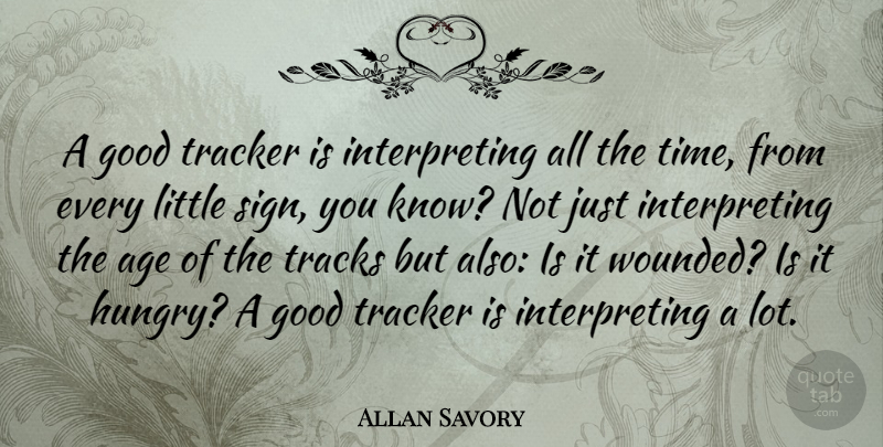 Allan Savory Quote About Age, Good, Time, Tracks: A Good Tracker Is Interpreting...