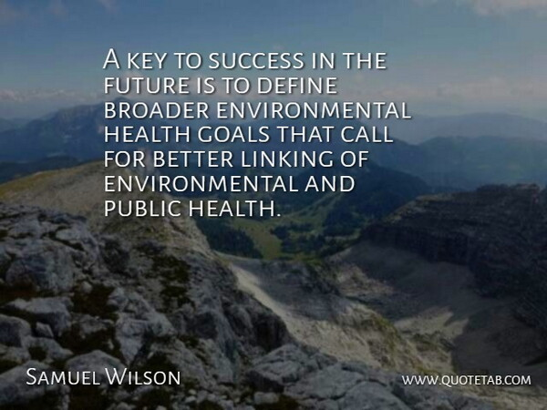 Samuel Wilson Quote About Broader, Call, Define, Environmental, Future: A Key To Success In...