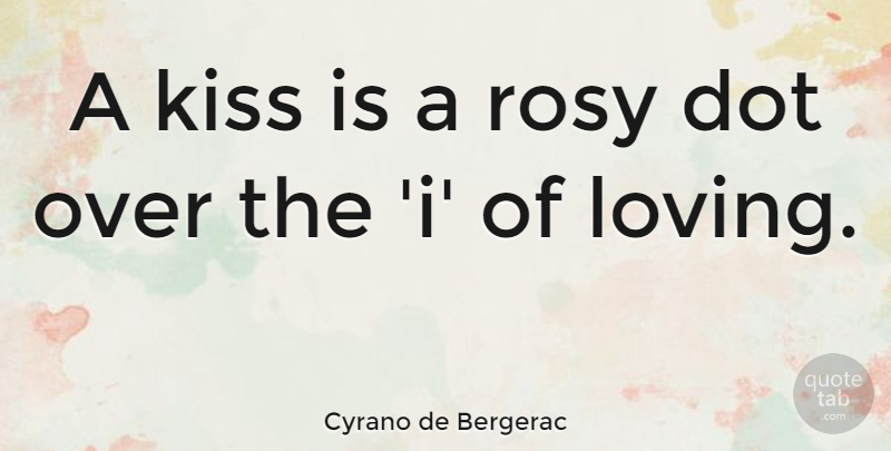 Cyrano de Bergerac Quote About Love, Life, Sex: A Kiss Is A Rosy...