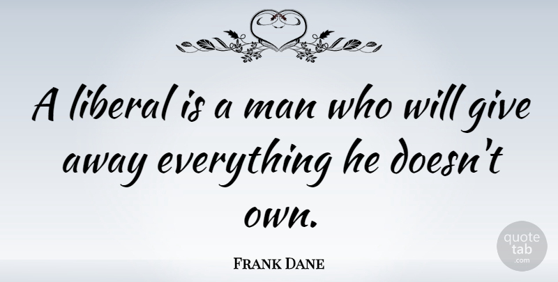 Frank Dane Quote About Men, Giving, Politics: A Liberal Is A Man...