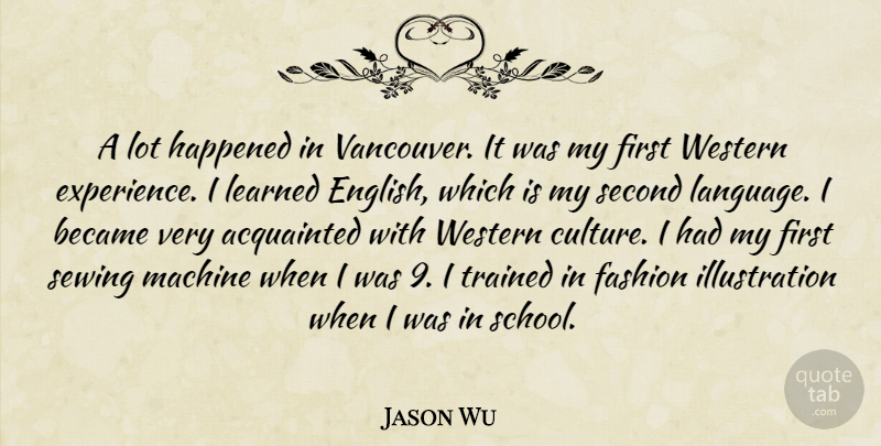 Jason Wu Quote About Acquainted, Became, Experience, Happened, Learned: A Lot Happened In Vancouver...