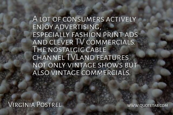 Virginia Postrel Quote About Actively, Ads, Cable, Channel, Clever: A Lot Of Consumers Actively...