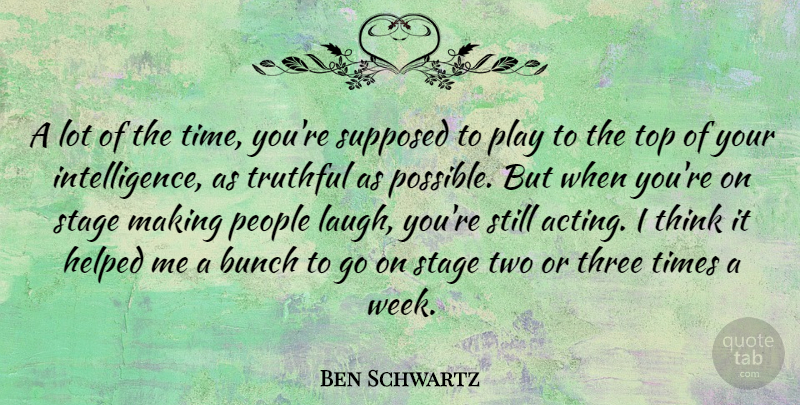 Ben Schwartz Quote About Bunch, Helped, People, Stage, Supposed: A Lot Of The Time...