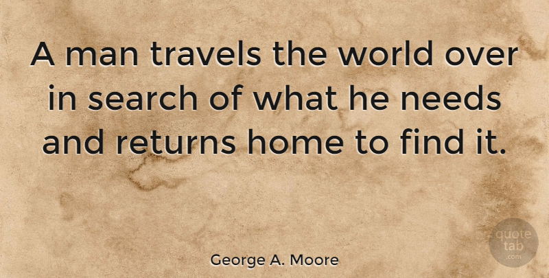 George A. Moore Quote About Home, Man, Needs, Returns, Travel: A Man Travels The World...