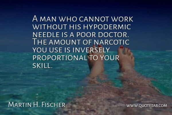 Martin H. Fischer Quote About Amount, Cannot, English Musician, Man, Narcotic: A Man Who Cannot Work...