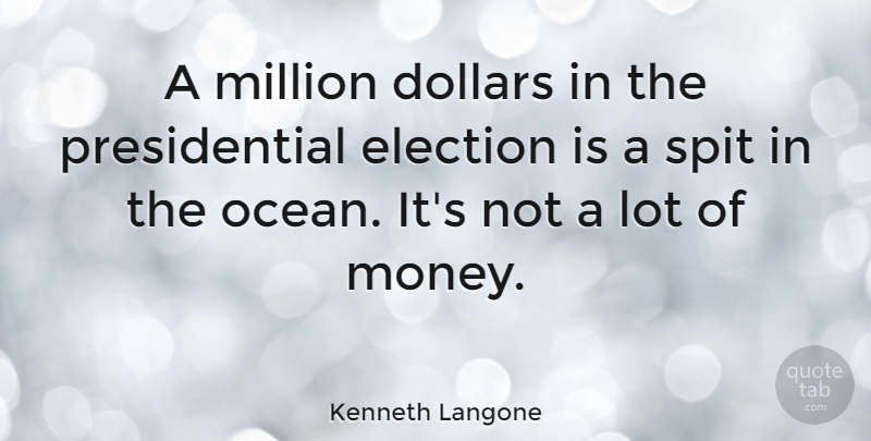 Kenneth Langone Quote About Dollars, Election, Million, Money, Spit: A Million Dollars In The...