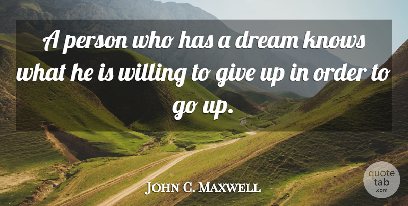 John C. Maxwell Quote About Dream, Giving Up, Order: A Person Who Has A...