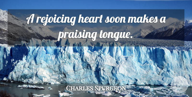 Charles Spurgeon Quote About Heart, Tongue, Praise: A Rejoicing Heart Soon Makes...