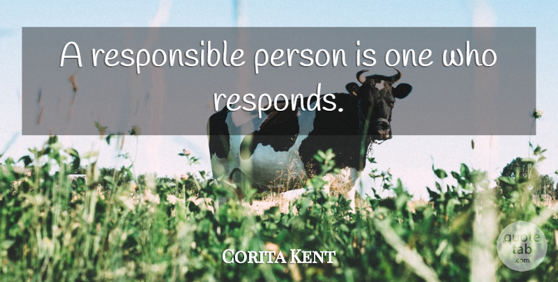 Corita Kent Quote About Responsible, Responsible Person, Persons: A Responsible Person Is One...