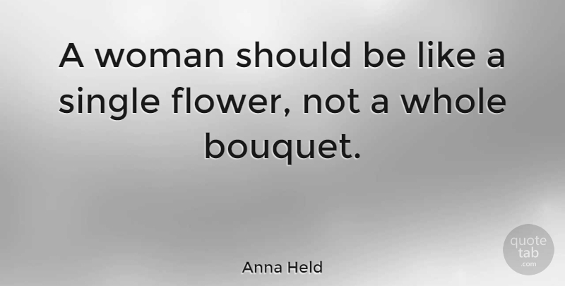 Anna Held Quote About Flower, Bouquets, Should: A Woman Should Be Like...