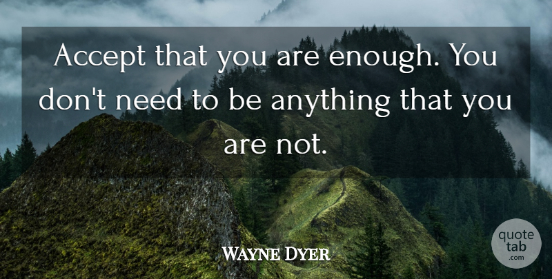 Wayne Dyer Quote About Self Esteem, Needs, Enough: Accept That You Are Enough...