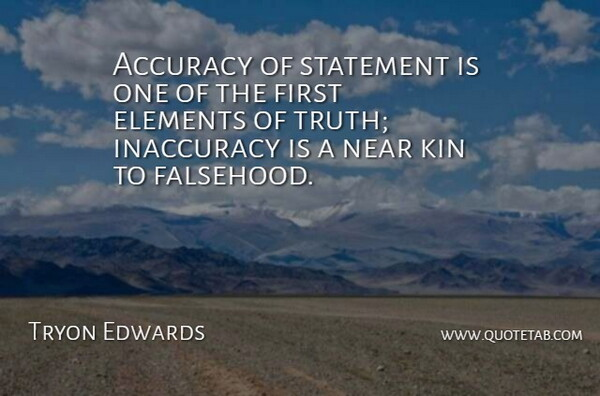 Tryon Edwards Quote About Accuracy, Elements, Inaccuracy, Kin, Near: Accuracy Of Statement Is One...