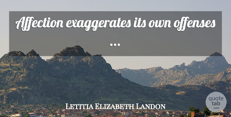 Letitia Elizabeth Landon Quote About Affection, Offense: Affection Exaggerates Its Own Offenses...