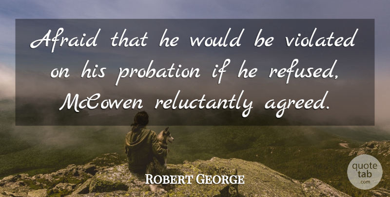 Robert George Quote About Afraid, Violated: Afraid That He Would Be...
