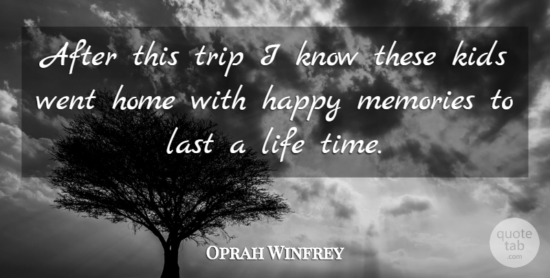 Oprah Winfrey Quote About Happy, Home, Kids, Last, Life: After This Trip I Know...