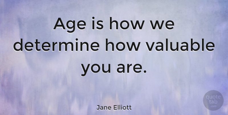 Jane Elliott Quote About Age, Valuable, Determine: Age Is How We Determine...