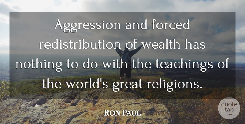 Ron Paul Quote About Teaching, World, Wealth: Aggression And Forced Redistribution Of...