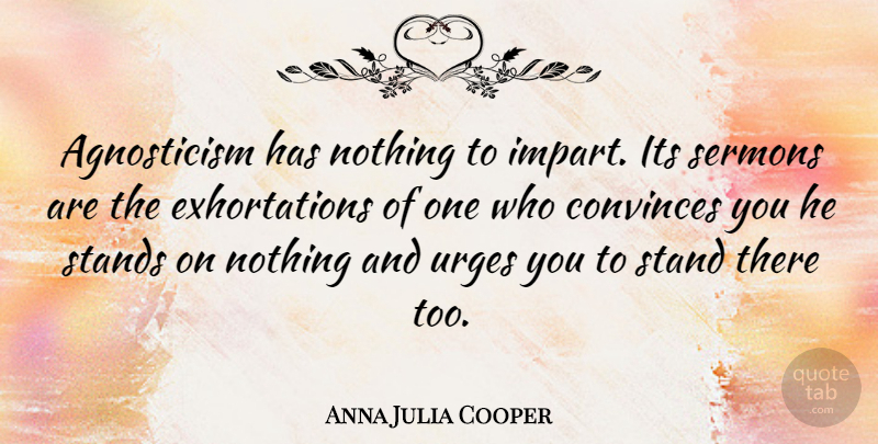 Anna Julia Cooper Quote About Agnostic, Convince, Sermons: Agnosticism Has Nothing To Impart...