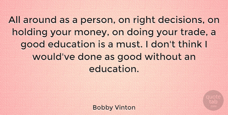 Bobby Vinton Quote About Thinking, Decision, Done: All Around As A Person...