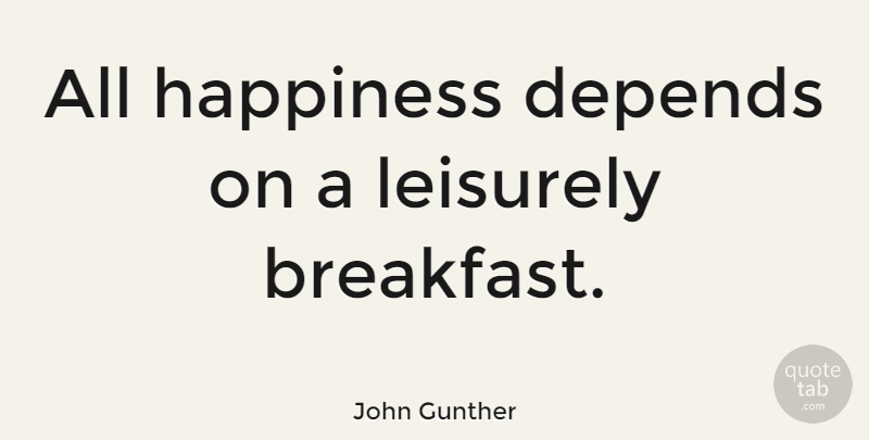 John Gunther Quote About Happiness, Food, Cooking: All Happiness Depends On A...