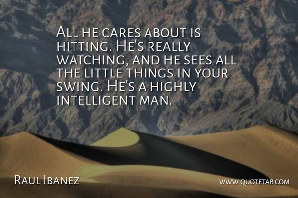Raul Ibanez Quote About Cares, Highly, Sees: All He Cares About Is...