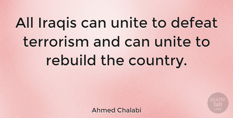 Ahmed Chalabi Quote About Country, Defeat, Terrorism: All Iraqis Can Unite To...