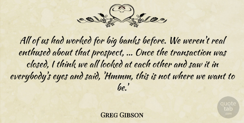 Greg Gibson Quote About Banks, Enthused, Eyes, Looked, Saw: All Of Us Had Worked...