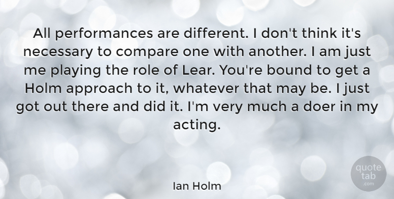 Ian Holm Quote About Bound, Doer, Necessary, Playing, Role: All Performances Are Different I...