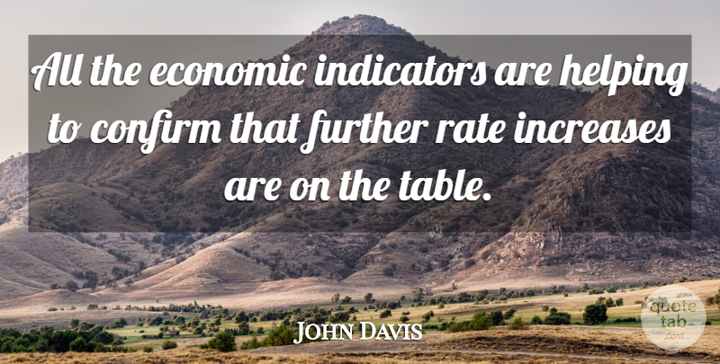 John Davis Quote About Confirm, Economic, Further, Helping, Increases: All The Economic Indicators Are...