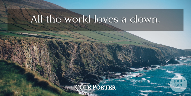 Cole Porter Quote About World Love, World, Clown: All The World Loves A...
